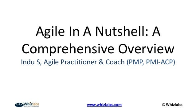 © Whizlabswww.whizlabs.com Agile In A Nutshell: A Comprehensive Overview Indu S, Agile Practitioner & Coach (PMP, PMI-ACP)