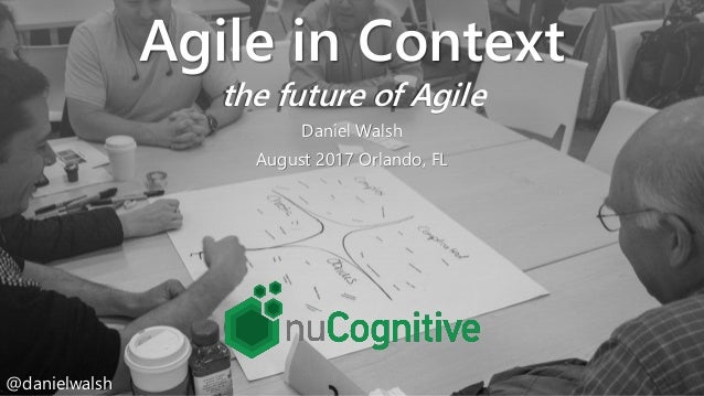 @danielwalsh Agile in Context the future of Agile Daniel Walsh August 2017 Orlando, FL @danielwalsh