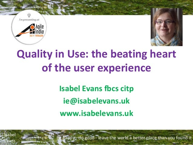 Be happy - do good - leave the world a better place than you found it Isabel Evans Quality in Use: the beating heart of th...