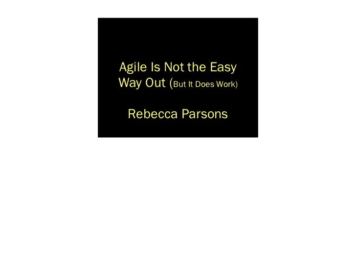 Agile Is Not the EasyWay Out (But It Does Work)  Rebecca Parsons