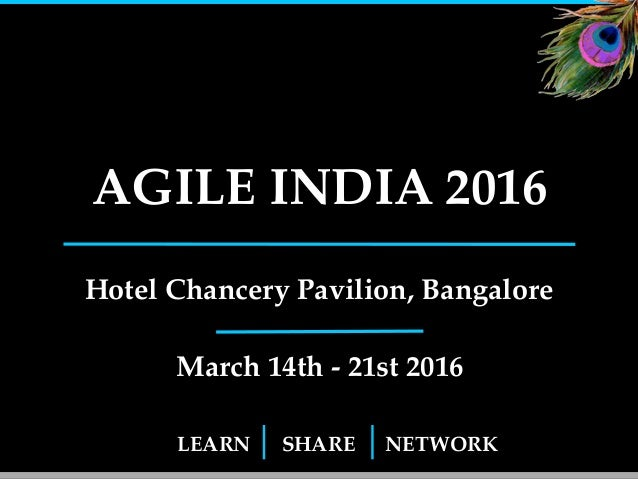 LEARN SHARE NETWORK AGILE INDIA 2016 Hotel Chancery Pavilion, Bangalore March 14th - 21st 2016 1