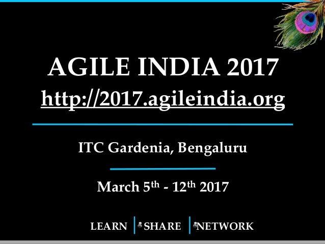 LEARN SHARE NETWORK AGILE INDIA 2017 http://2017.agileindia.org ITC Gardenia, Bengaluru March 5th - 12th 2017 1