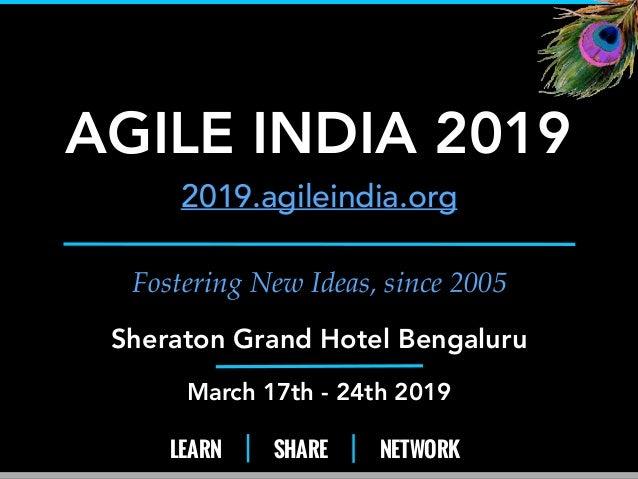 LEARN SHARE NETWORK Fostering New Ideas, since 2005 AGILE INDIA 2019 2019.agileindia.org Sheraton Grand Hotel Bengaluru Ma...