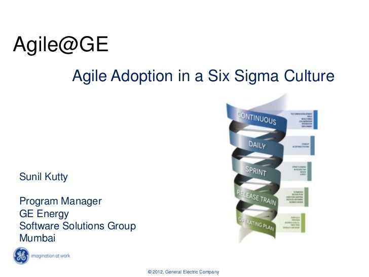 Agile@GE              Agile Adoption in a Six Sigma CultureSunil KuttyProgram ManagerGE EnergySoftware Solutions GroupMumb...