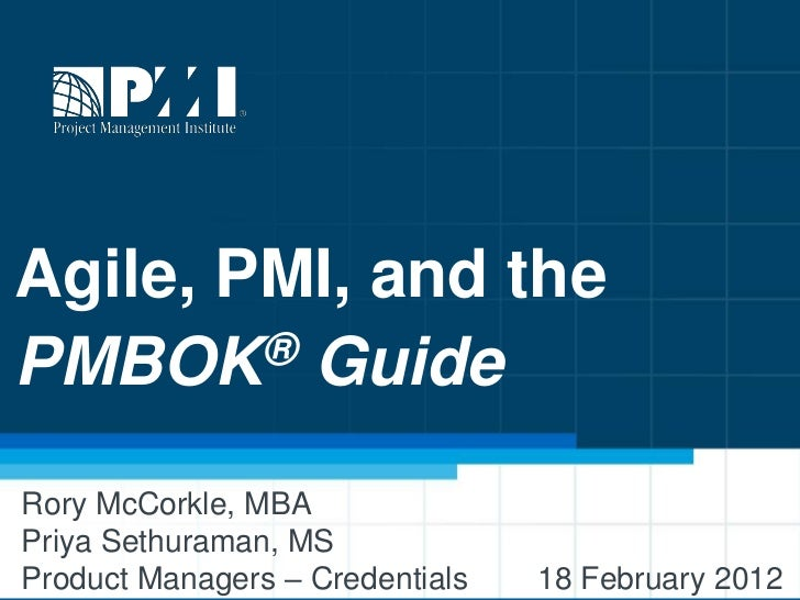 Agile, PMI, and thePMBOK   ® GuideRory McCorkle, MBAPriya Sethuraman, MSProduct Managers – Credentials   18 February 2012 ...