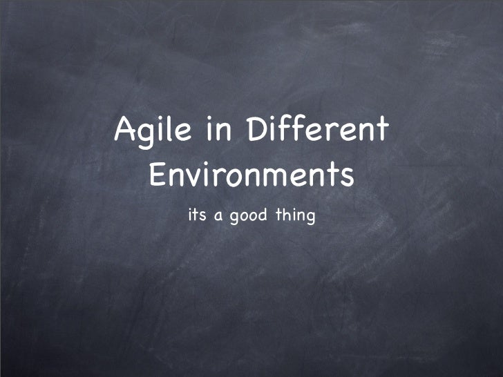 Agile in Different  Environments    its a good thing