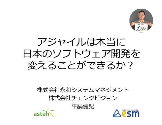 アジャイルは本当に ⽇本のソフトウェア開発を 変えることができるか? 株式会社永和システムマネジメント 株式会社チェンジビジョン 平鍋健児