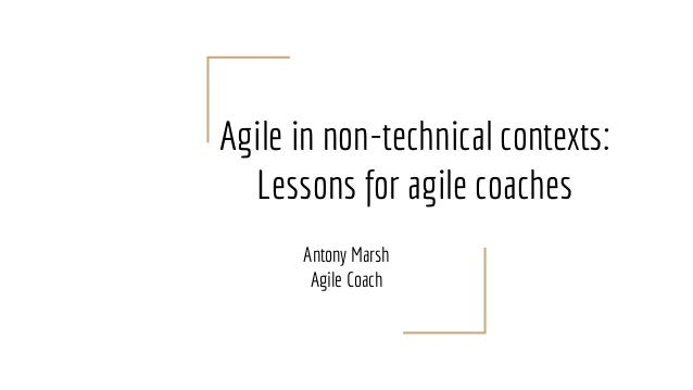 Agile in non-technical contexts: Lessons for agile coaches Antony Marsh Agile Coach