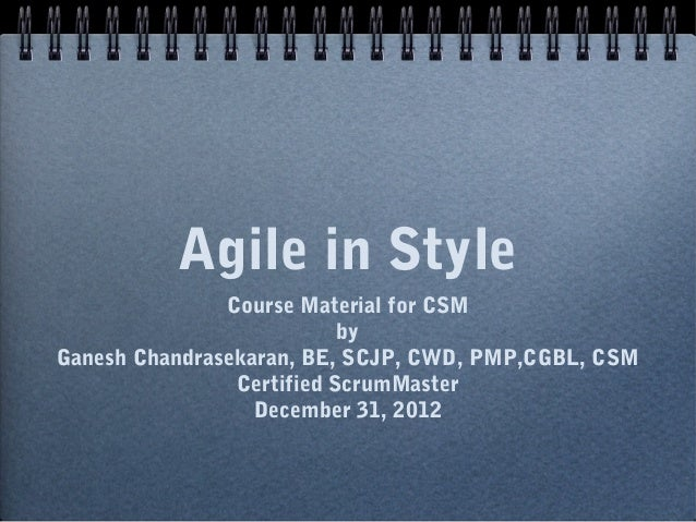 Agile in Style               Course Material for CSM                           byGanesh Chandrasekaran, BE, SCJP, CWD, PMP...