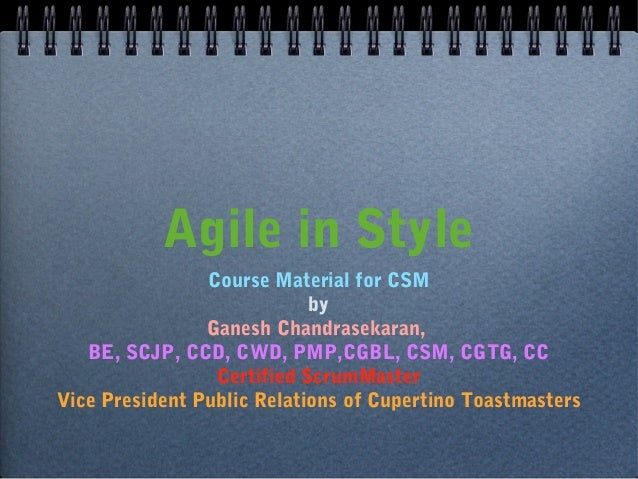 Agile in Style Course Material for CSM by Ganesh Chandrasekaran, BE, SCJP, CCD, CWD, PMP,CGBL, CSM, CGTG, CC Certified Scr...