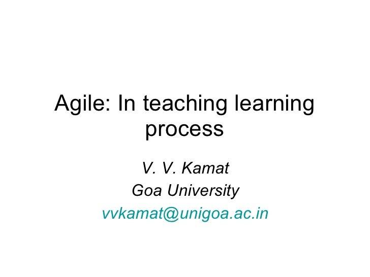 Agile: In teaching learning process V. V. Kamat Goa University [email_address]