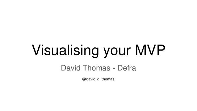 Visualising your MVP David Thomas - Defra @david_g_thomas