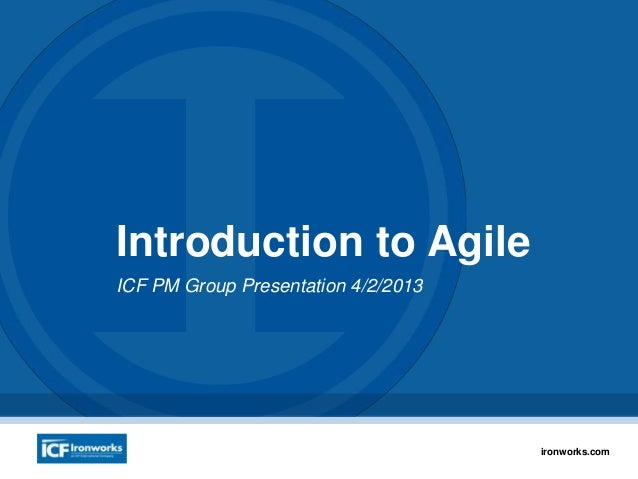 1ironworks.com Introduction to Agile ICF PM Group Presentation 4/2/2013