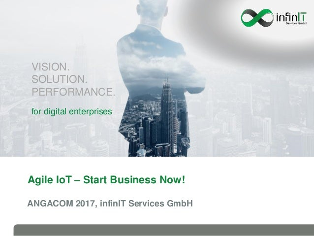 Agile IoT – Start Business Now! ANGACOM 2017, infinIT Services GmbH VISION. SOLUTION. PERFORMANCE. for digital enterprises