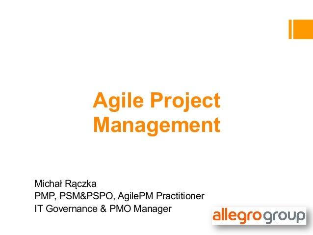 Agile Project            ManagementMichał RączkaPMP, PSM&PSPO, AgilePM PractitionerIT Governance & PMO Manager
