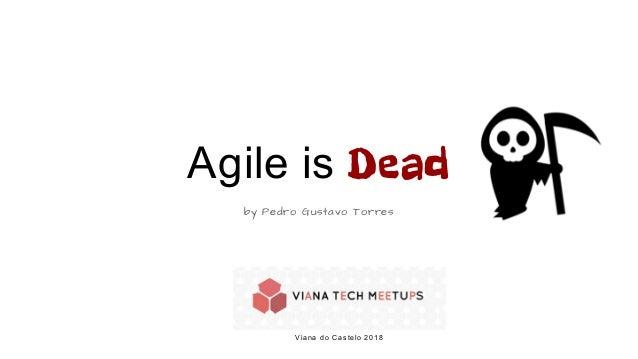 Agile is Dead by Pedro Gustavo Torres Viana do Castelo 2018