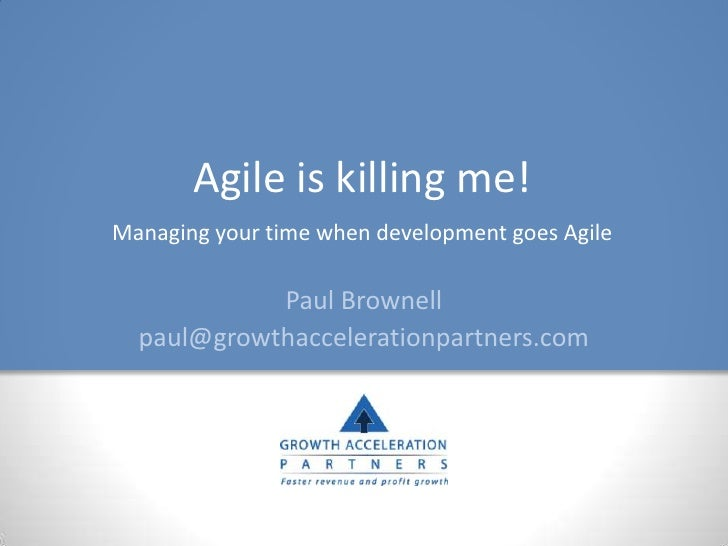 Agile is killing me! Managing your time when development goes Agile              Paul Brownell   paul@growthaccelerationpa...
