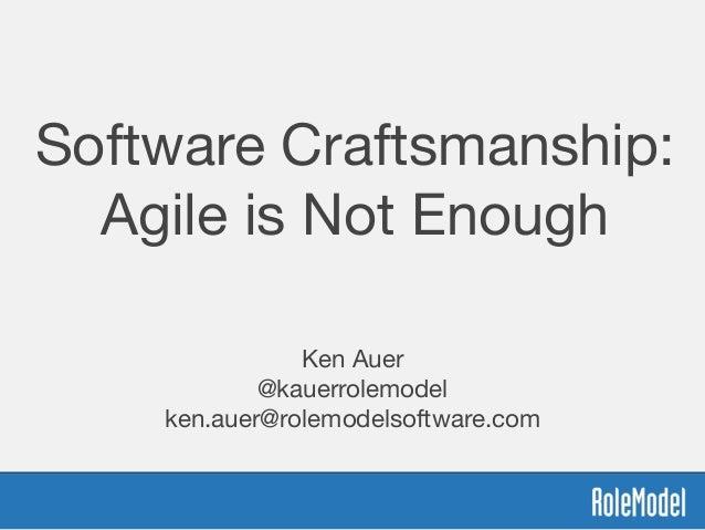 Software Craftsmanship: Agile is Not Enough  Ken Auer  @kauerrolemodel  ken.auer@rolemodelsoftware.com