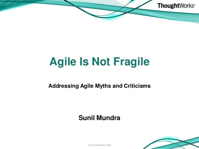 Agile Is Not FragileSunil Mundra© ThoughtWorks 2008Addressing Agile Myths and Criticisms