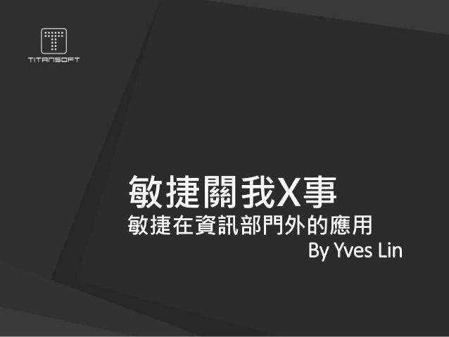 敏捷關我X事 敏捷在資訊部門外的應用 By Yves Lin
