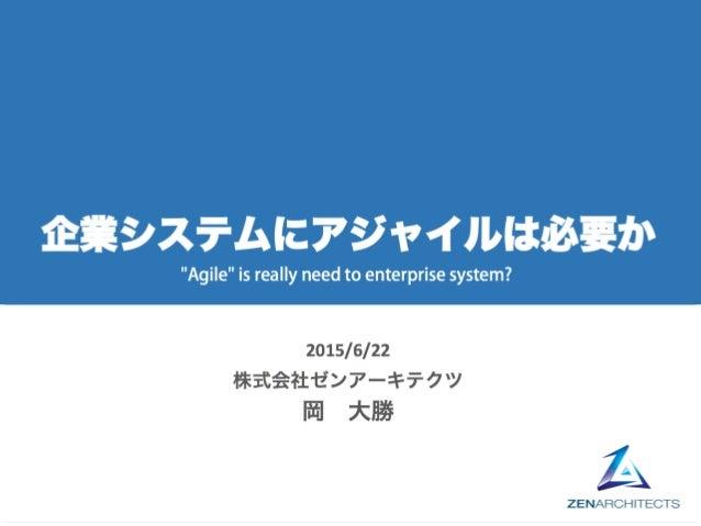 """企業システムにアジャイルは必要か 2015/6/22 株式会社ゼンアーキテクツ 岡 大勝 """"Agile"""" is reallyneed to enterprise system?"""