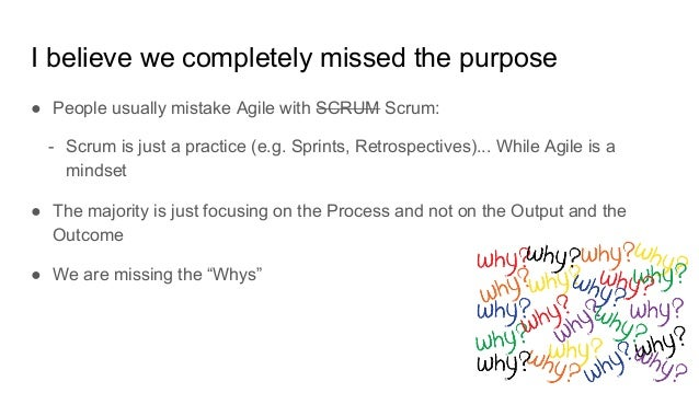I believe we completely missed the purpose ● People usually mistake Agile with SCRUM Scrum: - Scrum is just a practice (e....