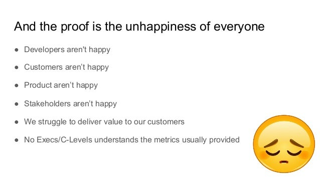 And the proof is the unhappiness of everyone ● Developers aren't happy ● Customers aren't happy ● Product aren't happy ● S...
