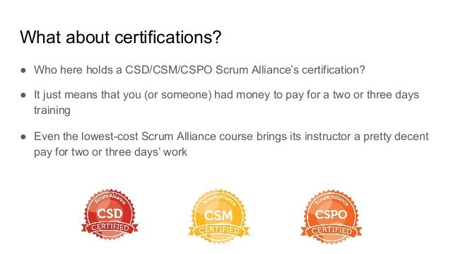 What about certifications? ● Who here holds a CSD/CSM/CSPO Scrum Alliance's certification? ● It just means that you (or so...