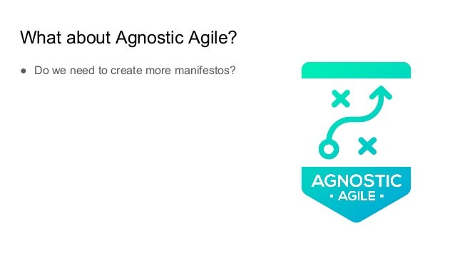 What about Agnostic Agile? ● Do we need to create more manifestos?