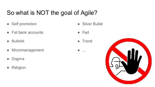 So what is NOT the goal of Agile? ● Self promotion ● Fat bank accounts ● Bullshit ● Micromanagement ● Dogma ● Religion ● S...