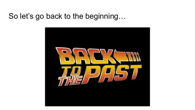 So let's go back to the beginning…