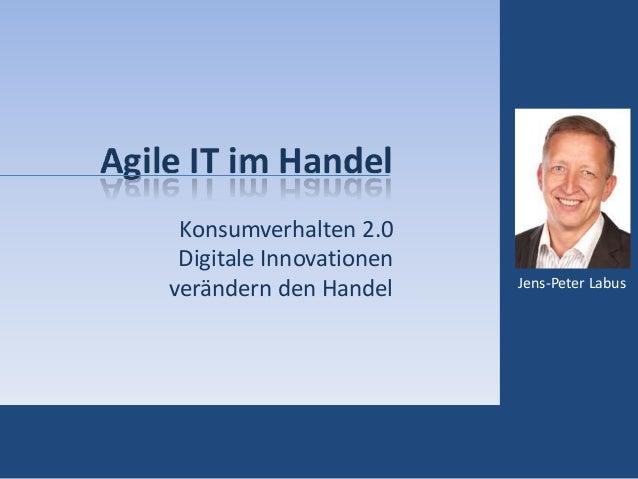 Agile IT im Handel Konsumverhalten 2.0 Digitale Innovationen verändern den Handel Jens-Peter Labus