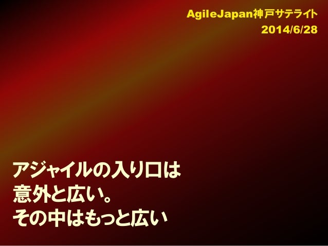 アジャイルの入り口は 意外と広い。 その中はもっと広い AgileJapan神戸サテライト 2014/6/28
