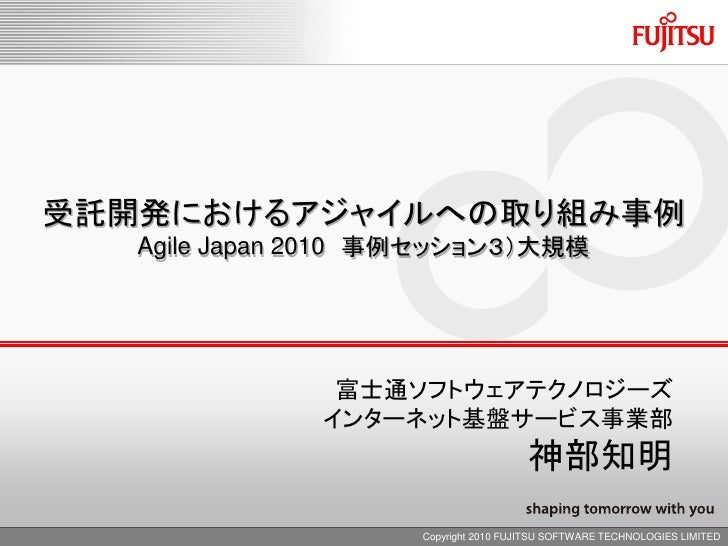 受託開発におけるアジャイルへの取り組み事例    Agile Japan 2010 事例セッション3)大規模                    富士通ソフトウェアテクノロジーズ               インターネット基盤サービス事業部 ...
