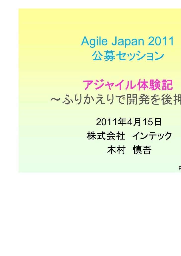 Agile Japan 2011   公募セッション   アジャイル体験記   アジャイル体験記~ふりかえりで開発を後押し~    2011年4月15日   株式会社 インテック      木村 慎吾                     P...