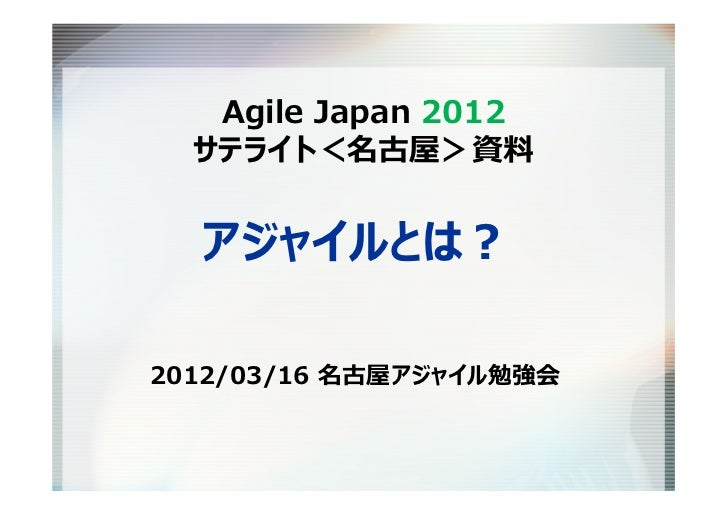 Agile Japan 2012  サテライト<名古屋>資料  アジャイルとは?2012/03/16 名古屋アジャイル勉強会