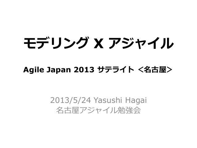 モデリング X アジャイル2013/5/24 Yasushi Hagai名古屋アジャイル勉強会Agile Japan 2013 サテライト <名古屋>