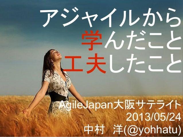 アジャイルから学んだこと工夫したことAgileJapan大阪サテライト2013/05/24中村 洋(@yohhatu)