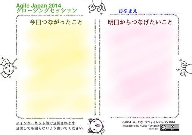 おなまえ          今日つながったこと 明日からつなげたいこと ※インターネット等で公開されます 公開しても困らないよう書いてください Agile Japan 2014 クロージングセッション ©2014 やっとむ, アジャイルジャパン...