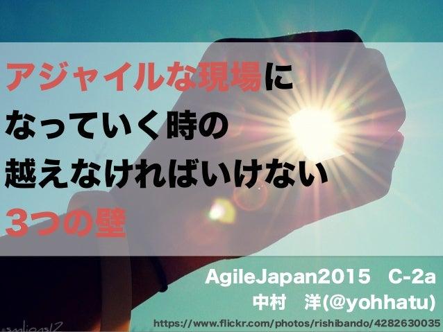 アジャイルな現場に なっていく時の 越えなければいけない 3つの壁 AgileJapan2015C-2a 中村洋(@yohhatu) https://www.flickr.com/photos/rishibando/4282630035