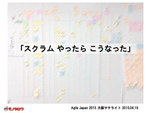 Agile Japan 2015 大阪サテライト 2015.04.19 「スクラム やったら こうなった」