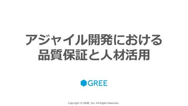 Copyright © GREE, Inc. All Rights Reserved. アジャイル開発における 品質保証と人材活用