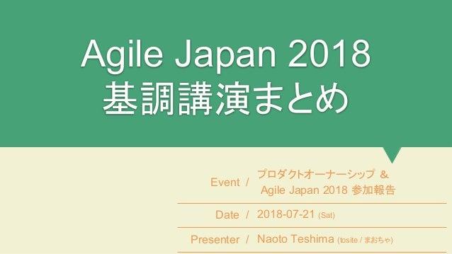 Agile Japan 2018 基調講演まとめ Event / プロダクトオーナーシップ & Agile Japan 2018 参加報告 Date / 2018-07-21 (Sat) Presenter / Naoto Teshima (t...