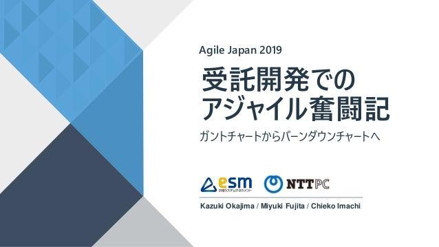 受託開発での アジャイル奮闘記 Kazuki Okajima / Miyuki Fujita / Chieko Imachi Agile Japan 2019 ガントチャートからバーンダウンチャートへ