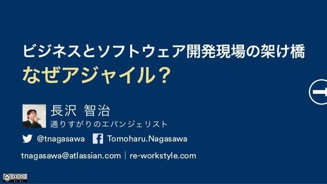 長沢 智治 通りすがりのエバンジェリスト ビジネスとソフトウェア開発現場の架け橋 なぜアジャイル? @tnagasawa Tomoharu.Nagasawa tnagasawa@atlassian.com|re-workstyle.com