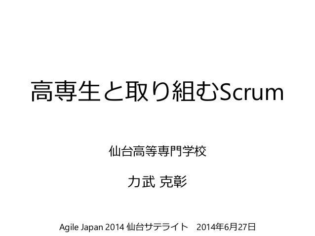 高専生と取り組むScrum 仙台高等専門学校 力武 克彰 Agile Japan 2014 仙台サテライト 2014年6月27日