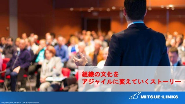 Copyright(c) Mitsue-Links Co., Ltd. All Rights Reserved. 組織の文化を アジャイルに変えていくストーリー