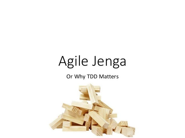 Agile Jenga Or Why TDD Matters