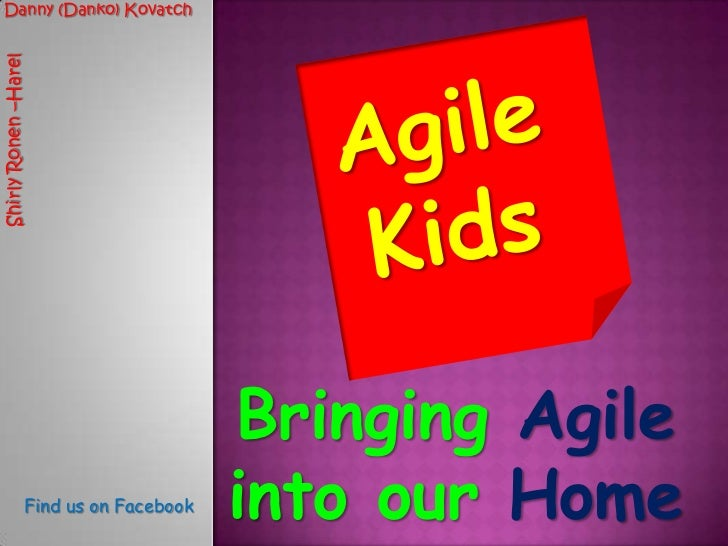 Danny (Danko) Kovatch<br />Agile Kids<br />Shirly Ronen –Harel<br />Bringing Agile intoourHome <br />Find us on Facebook<b...
