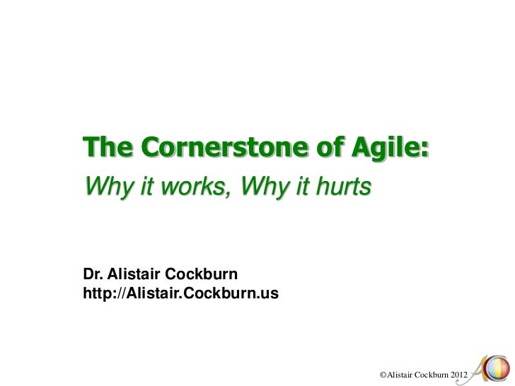 The Cornerstone of Agile:Why it works, Why it hurtsDr. Alistair Cockburnhttp://Alistair.Cockburn.us                       ...